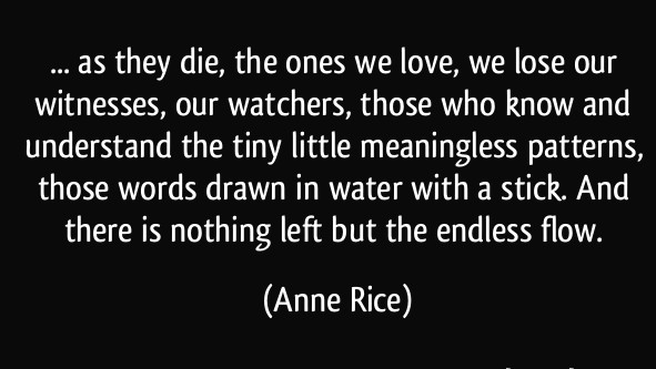 quote-as-they-die-the-ones-we-love-we-lose-our-witnesses-our-watchers-those-who-know-and-anne-rice-332439